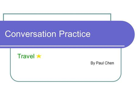 Conversation Practice Travel By Paul Chen. Outline Starting Questions Sample Conversations (1) Booking a Ticket (2) At the Immigration Office Vocabulary.