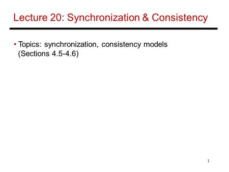 1 Lecture 20: Synchronization & Consistency Topics: synchronization, consistency models (Sections 4.5-4.6)