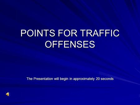 POINTS FOR TRAFFIC OFFENSES The Presentation will begin in approximately 20 seconds.