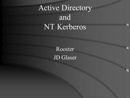 Active Directory and NT Kerberos Rooster JD Glaser.