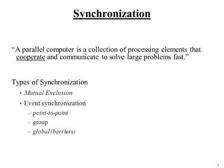 1 Synchronization A parallel computer is a collection of processing elements that cooperate and communicate to solve large problems fast. Types of Synchronization.