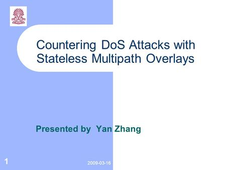 2009-03-16 1 Countering DoS Attacks with Stateless Multipath Overlays Presented by Yan Zhang.