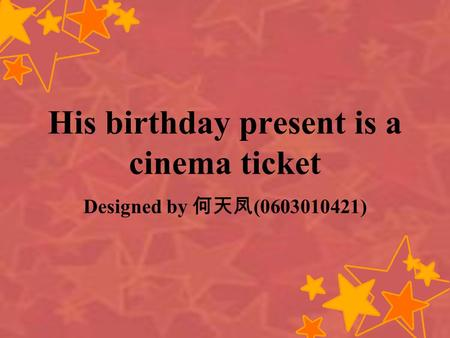 His birthday present is a cinema ticket Designed by (0603010421)