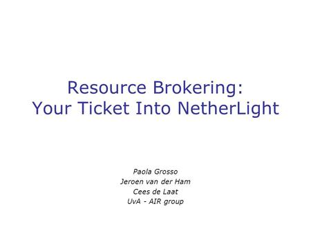 Resource Brokering: Your Ticket Into NetherLight Paola Grosso Jeroen van der Ham Cees de Laat UvA - AIR group.