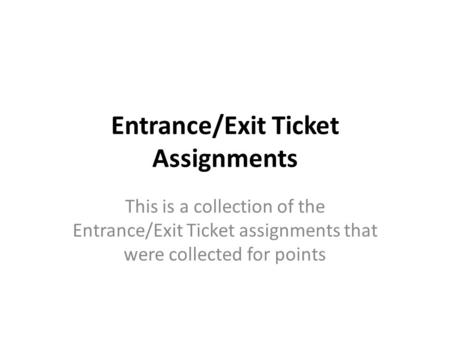 Entrance/Exit Ticket Assignments This is a collection of the Entrance/Exit Ticket assignments that were collected for points.