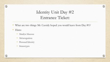 Identity Unit Day #2 Entrance Ticket: What are two things Mr. Cassidy hoped you would learn from Day #1? Hints: Marilyn Manson Metacognition Personal Identity.