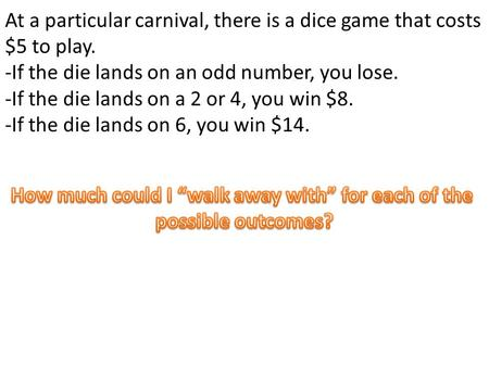 At a particular carnival, there is a dice game that costs $5 to play. -If the die lands on an odd number, you lose. -If the die lands on a 2 or 4, you.