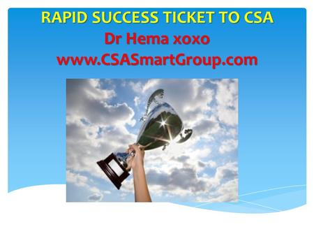 RAPID SUCCESS TICKET TO CSA Dr Hema xoxo www.CSASmartGroup.com.