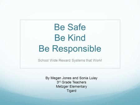 Be Safe Be Kind Be Responsible School Wide Reward Systems that Work! By Megan Jones and Sonia Lulay 3 rd Grade Teachers Metzger Elementary Tigard.
