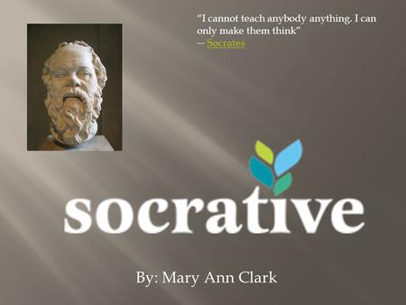 By: Mary Ann Clark I cannot teach anybody anything. I can only make them think SocratesSocrates.