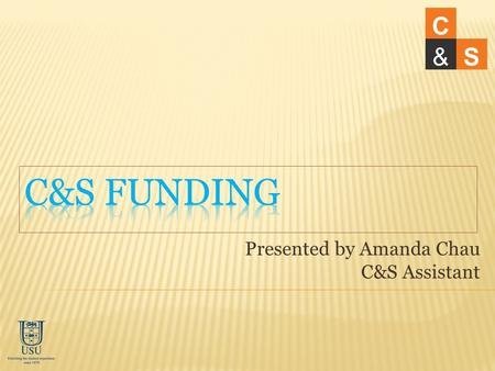 Presented by Amanda Chau C&S Assistant C &S. How much will I get? How to apply for funding? How does C&S process funding? Common issues Q&A C &S.