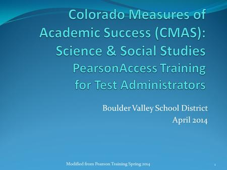 Boulder Valley School District April 2014 Modified from Pearson Training Spring 2014 1.