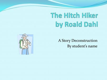 A Story Deconstruction By students name. Purpose Deconstruction of the story the Hitch Hiker to illustrate the various literary elements. Include the.