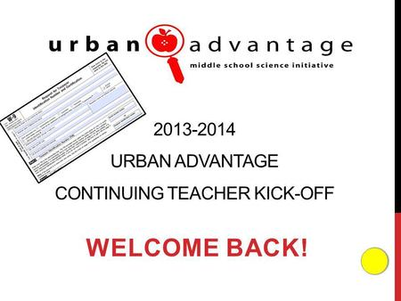 2013-2014 URBAN ADVANTAGE CONTINUING TEACHER KICK-OFF WELCOME BACK!