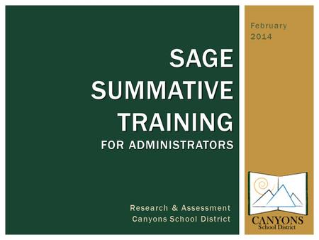February 2014 SAGE SUMMATIVE TRAINING FOR ADMINISTRATORS Research & Assessment Canyons School District.