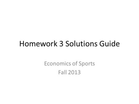 Homework 3 Solutions Guide Economics of Sports Fall 2013.