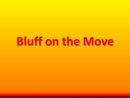Bluff on the Move. Summary and Rationale In this game students get up and move when they know or think they know the answer to a question. Students are.