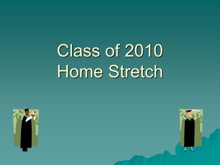 Class of 2010 Home Stretch. Graduation Requirements 22 credits including MSDE required courses 22 credits including MSDE required courses High School.