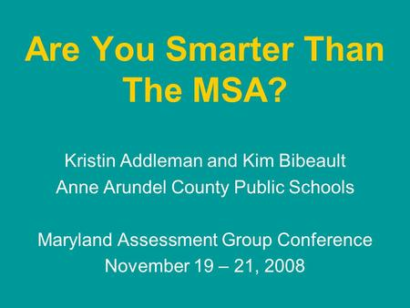 Are You Smarter Than The MSA? Kristin Addleman and Kim Bibeault Anne Arundel County Public Schools Maryland Assessment Group Conference November 19 – 21,