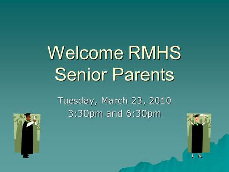 Welcome RMHS Senior Parents Tuesday, March 23, 2010 3:30pm and 6:30pm.