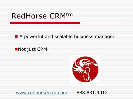RedHorse CRM tm A powerful and scalable business manager Not just CRM! www.redhorsecrm.comwww.redhorsecrm.com 888.831.9012.