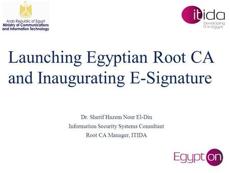 Launching Egyptian Root CA and Inaugurating E-Signature Dr. Sherif Hazem Nour El-Din Information Security Systems Consultant Root CA Manager, ITIDA.