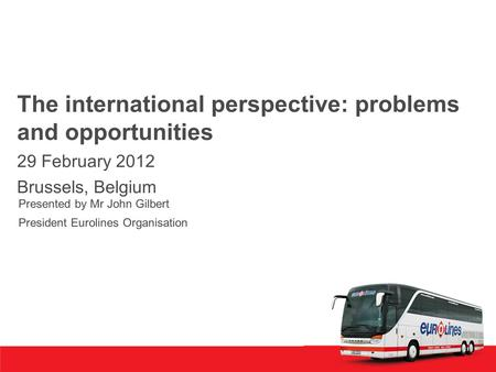 The international perspective: problems and opportunities 29 February 2012 Brussels, Belgium Presented by Mr John Gilbert President Eurolines Organisation.