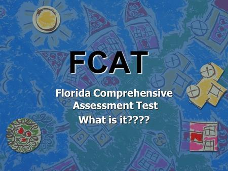 FCAT Florida Comprehensive Assessment Test What is it????