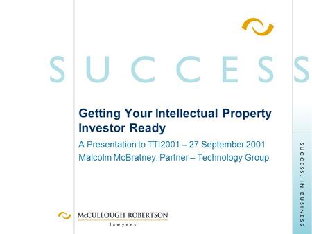 Getting Your Intellectual Property Investor Ready A Presentation to TTI2001 – 27 September 2001 Malcolm McBratney, Partner – Technology Group.
