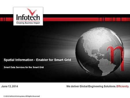 © 2012 Infotech Enterprises. All Rights Reserved We deliver Global Engineering Solutions. Efficiently.June 13, 2014 Spatial Information - Enabler for Smart.