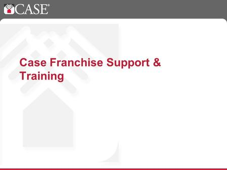 Case Franchise Support & Training. Case Support Who? Who do I call for support? What? What types of questions can be answered by the corporate support.