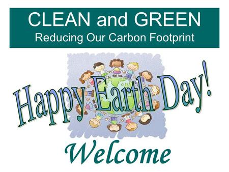 CLEAN and GREEN Reducing Our Carbon Footprint Welcome.