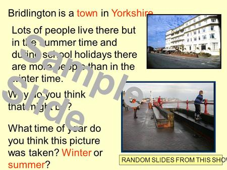 Bridlington is a town in Yorkshire. Lots of people live there but in the summer time and during school holidays there are more people than in the winter.