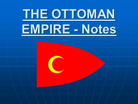 THE OTTOMAN EMPIRE - Notes