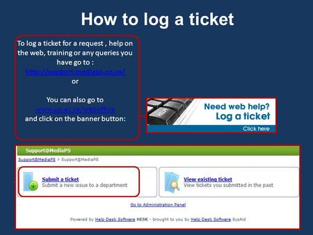 How to log a ticket To log a ticket for a request, help on the web, training or any queries you have go to :