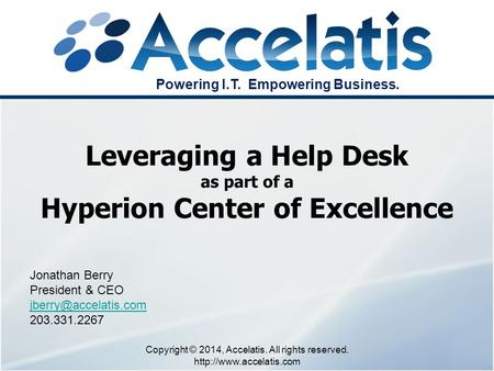 Jonathan Berry President & CEO 203.331.2267 Leveraging a Help Desk as part of a Hyperion Center of Excellence Copyright © 2014, Accelatis.