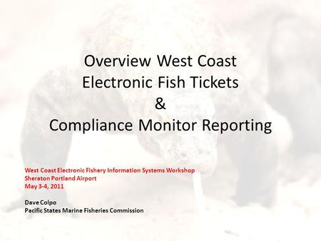 Overview West Coast Electronic Fish Tickets & Compliance Monitor Reporting West Coast Electronic Fishery Information Systems Workshop Sheraton Portland.