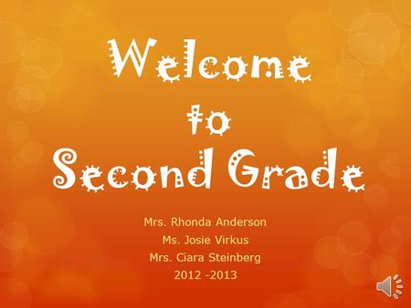 Welcome to Second Grade Mrs. Rhonda Anderson Ms. Josie Virkus Mrs. Ciara Steinberg 2012 -2013.