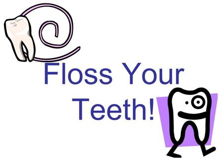 Floss Your Teeth!.