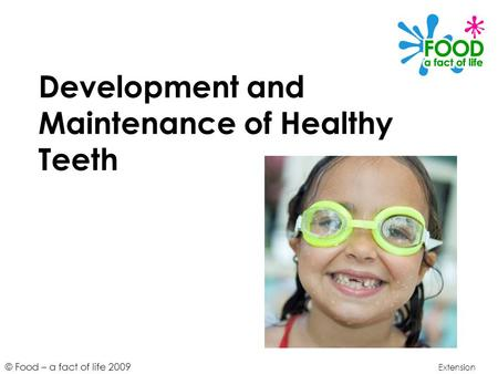 © Food – a fact of life 2009 Development and Maintenance of Healthy Teeth Extension.