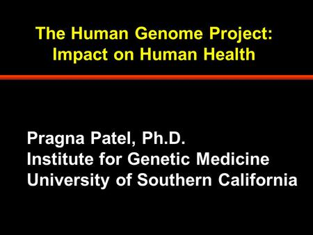The Human Genome Project: Impact on Human Health Pragna Patel, Ph.D. Institute for Genetic Medicine University of Southern California.