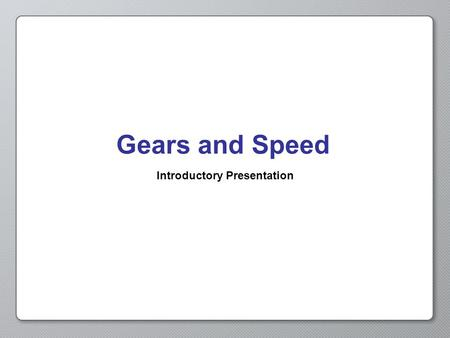 Gears and Speed Introductory Presentation. Opening Activity In Get in Gear, we changed the gears on our robot to adjust its speed. If we want to change.