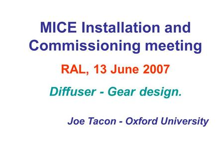 MICE Installation and Commissioning meeting RAL, 13 June 2007 Diffuser - Gear design. Joe Tacon - Oxford University.