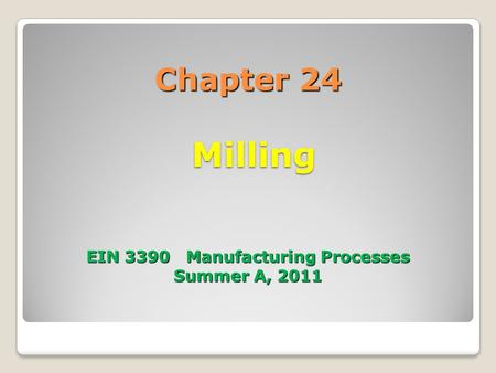 Chapter 24 Milling EIN 3390 Manufacturing Processes Summer A, 2011