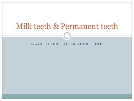 WAYS TO LOOK AFTER YOUR TEETH Milk teeth & Permanent teeth.