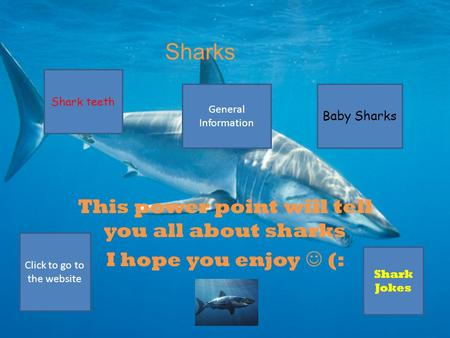 Sharks This power point will tell you all about sharks I hope you enjoy (: Shark teeth Baby Sharks General Information Shark Jokes Click to go to the.