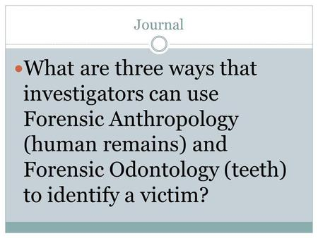 Journal What are three ways that investigators can use Forensic Anthropology (human remains) and Forensic Odontology (teeth) to identify a victim?