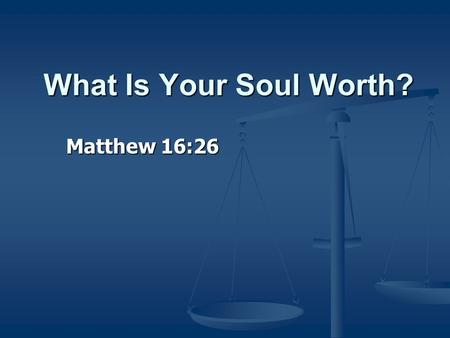 What Is Your Soul Worth? Matthew 16:26. For what profit is it to a man if he gains the whole world, and loses his own soul? Or what will a man give in.