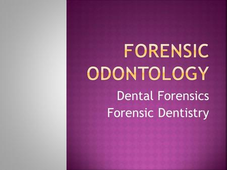 Dental Forensics Forensic Dentistry. Application of Dentistry to Law Establish identities of : homicide victims missing persons Establish relationship.