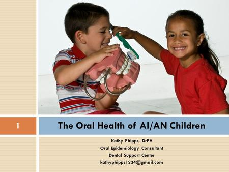 The Oral Health of AI/AN Children Kathy Phipps, DrPH Oral Epidemiology Consultant Dental Support Center 1.